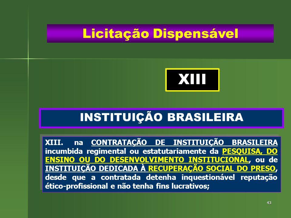 43 INSTITUIÇÃO BRASILEIRA Licitação Dispensável XIII.na CONTRATAÇÃO DE INSTITUIÇÃO BRASILEIRA incumbida regimental ou estatutariamente da PESQUISA, DO