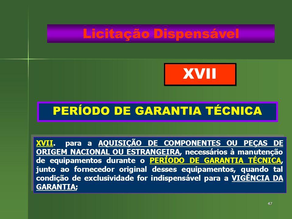 47 PERÍODO DE GARANTIA TÉCNICA Licitação Dispensável XVII.para a AQUISIÇÃO DE COMPONENTES OU PEÇAS DE ORIGEM NACIONAL OU ESTRANGEIRA, necessários à ma