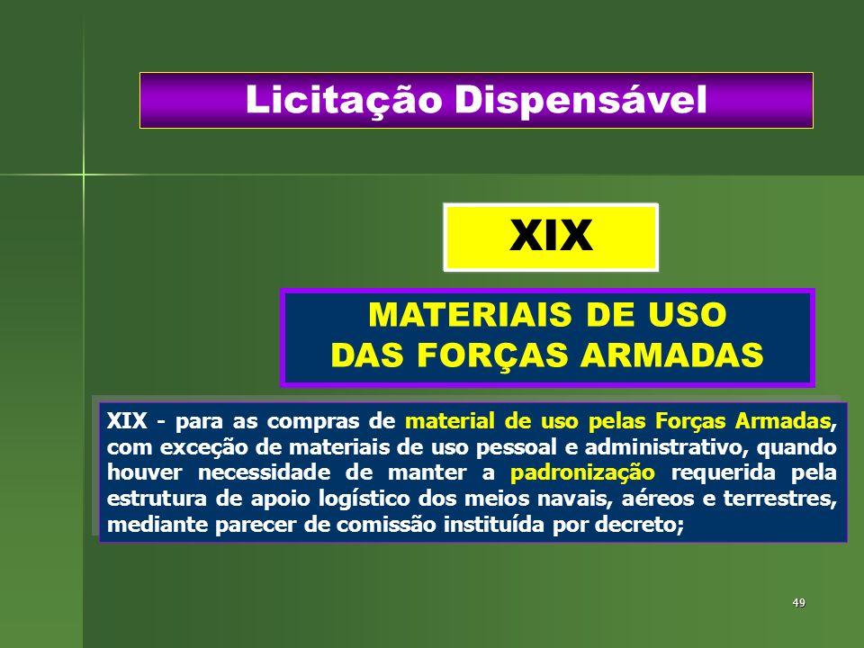 49 MATERIAIS DE USO DAS FORÇAS ARMADAS Licitação Dispensável XIX - para as compras de material de uso pelas Forças Armadas, com exceção de materiais d