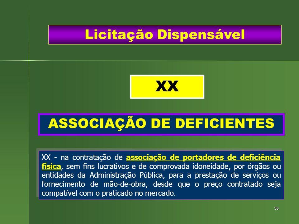 50 ASSOCIAÇÃO DE DEFICIENTES Licitação Dispensável XX - na contratação de associação de portadores de deficiência física, sem fins lucrativos e de com