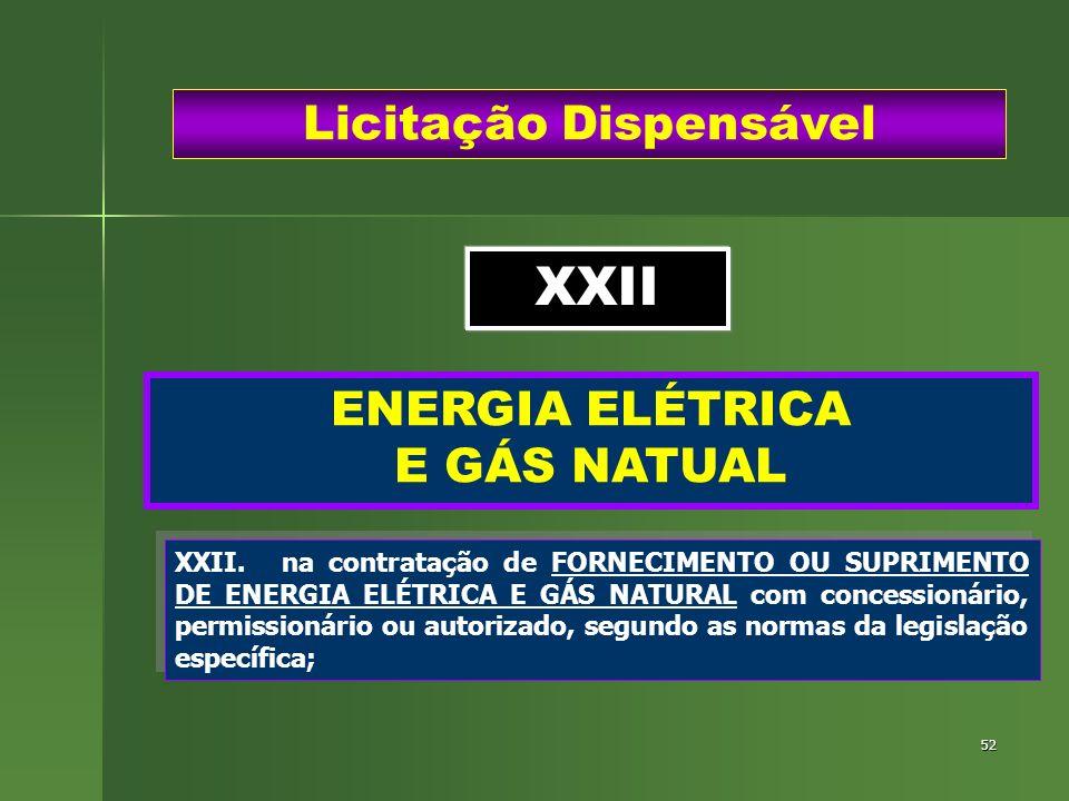 52 ENERGIA ELÉTRICA E GÁS NATUAL Licitação Dispensável XXII.na contratação de FORNECIMENTO OU SUPRIMENTO DE ENERGIA ELÉTRICA E GÁS NATURAL com concess
