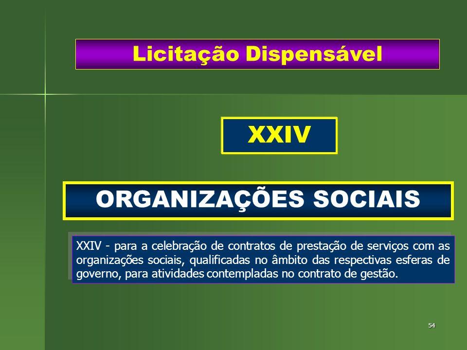 54 ORGANIZAÇÕES SOCIAIS Licitação Dispensável XXIV - para a celebração de contratos de prestação de serviços com as organizações sociais, qualificadas