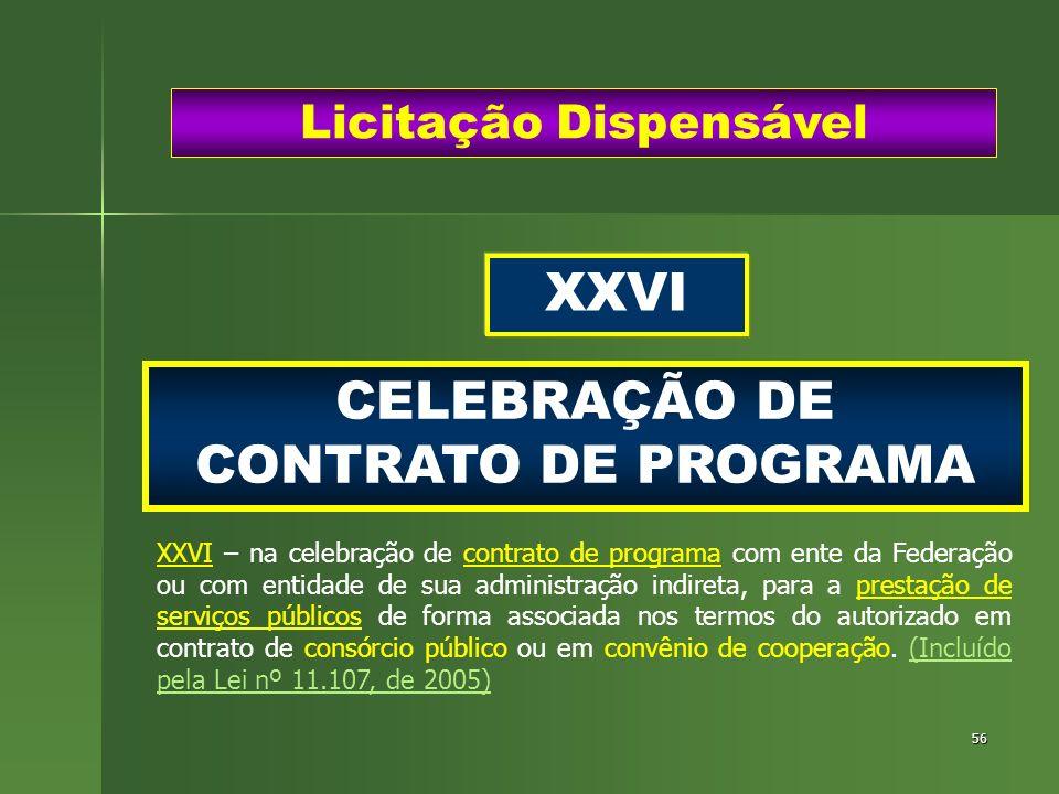 56 CELEBRAÇÃO DE CONTRATO DE PROGRAMA Licitação Dispensável XXVI XXVI – na celebração de contrato de programa com ente da Federação ou com entidade de