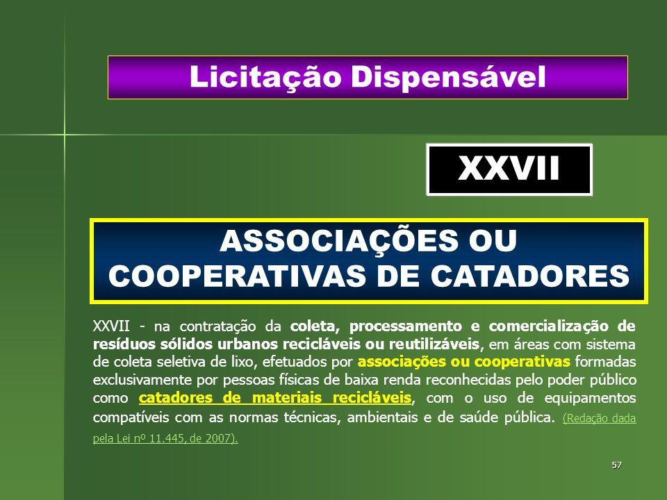 57 ASSOCIAÇÕES OU COOPERATIVAS DE CATADORES Licitação Dispensável XXVII XXVII - na contratação da coleta, processamento e comercialização de resíduos