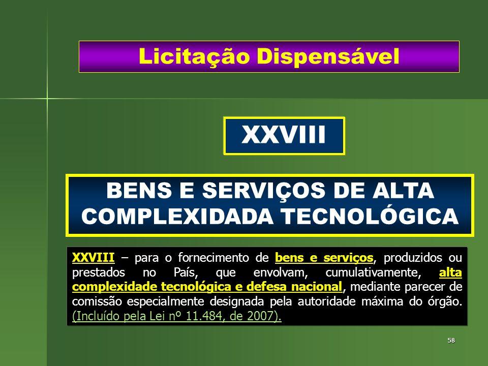 58 BENS E SERVIÇOS DE ALTA COMPLEXIDADA TECNOLÓGICA Licitação Dispensável XXVIII XXVIII – para o fornecimento de bens e serviços, produzidos ou presta