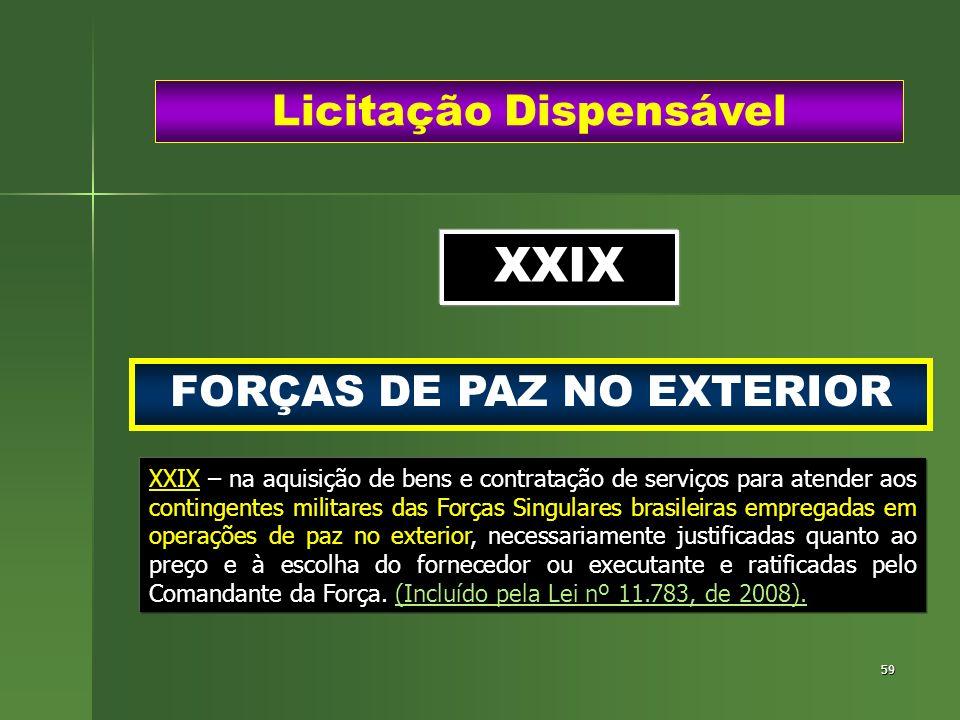 59 FORÇAS DE PAZ NO EXTERIOR Licitação Dispensável XXIX XXIX – na aquisição de bens e contratação de serviços para atender aos contingentes militares