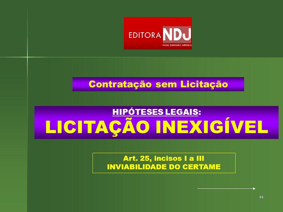 61 HIPÓTESES LEGAIS: LICITAÇÃO INEXIGÍVEL Contratação sem Licitação Art. 25, incisos I a III INVIABILIDADE DO CERTAME