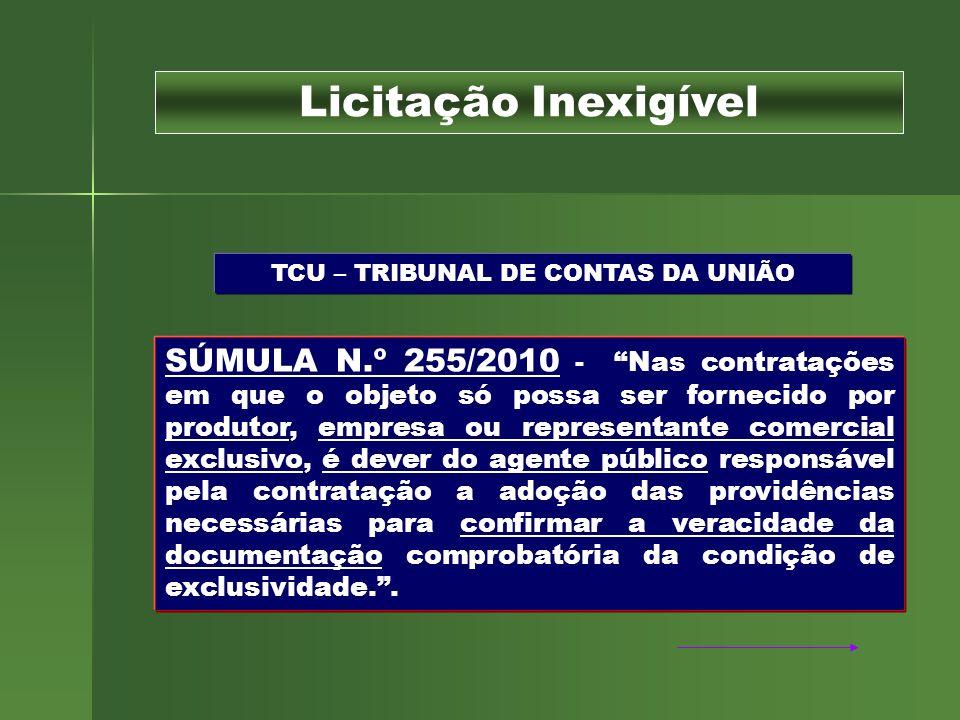 TCU – TRIBUNAL DE CONTAS DA UNIÃO SÚMULA N.º 255/2010 - Nas contratações em que o objeto só possa ser fornecido por produtor, empresa ou representante