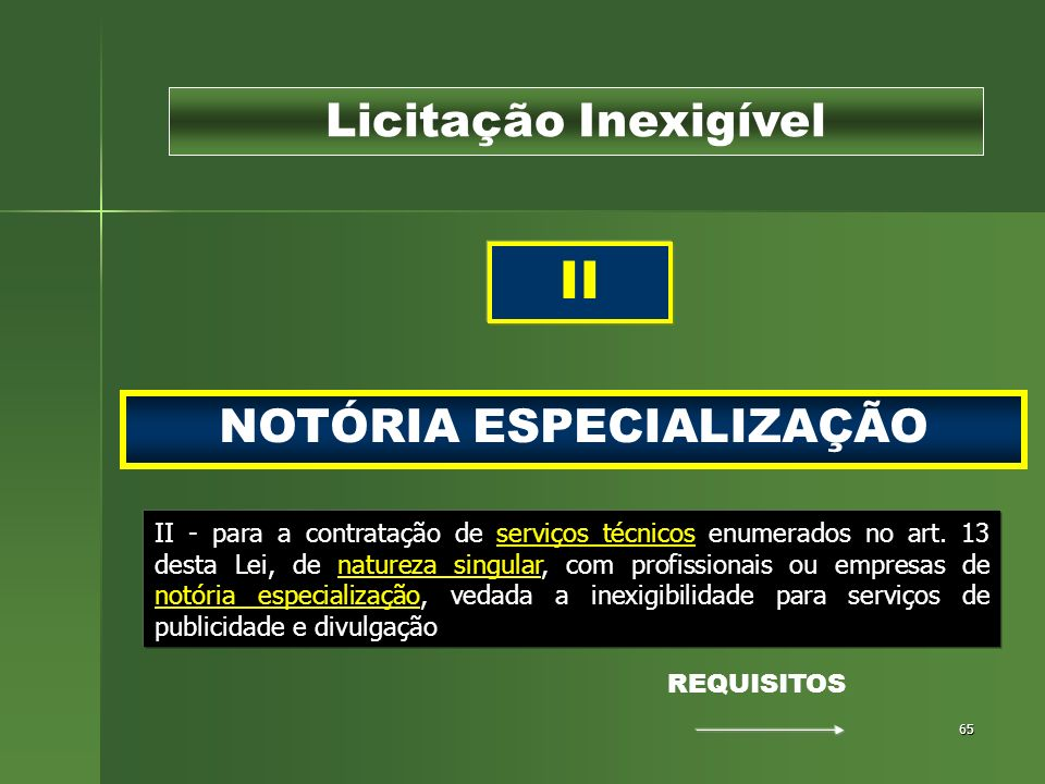 65 NOTÓRIA ESPECIALIZAÇÃO Licitação Inexigível II II - para a contratação de serviços técnicos enumerados no art. 13 desta Lei, de natureza singular,