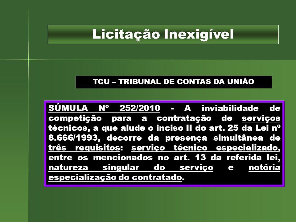 TCU – TRIBUNAL DE CONTAS DA UNIÃO SÚMULA Nº 252/2010 - A inviabilidade de competição para a contratação de serviços técnicos, a que alude o inciso II