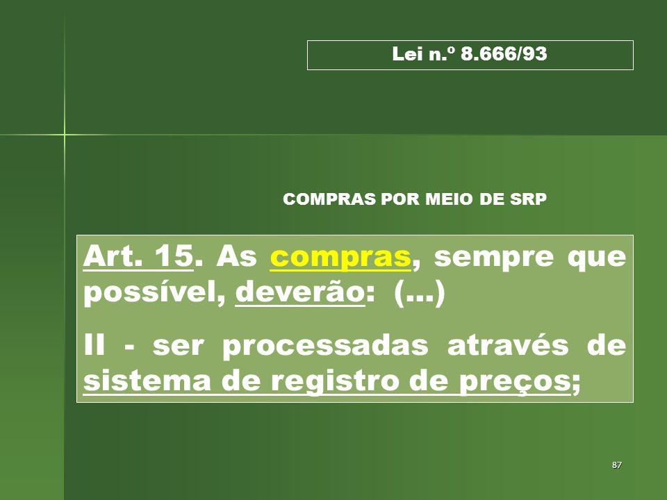 87 Lei n.º 8.666/93 Art. 15. As compras, sempre que possível, deverão: (...) II - ser processadas através de sistema de registro de preços; COMPRAS PO