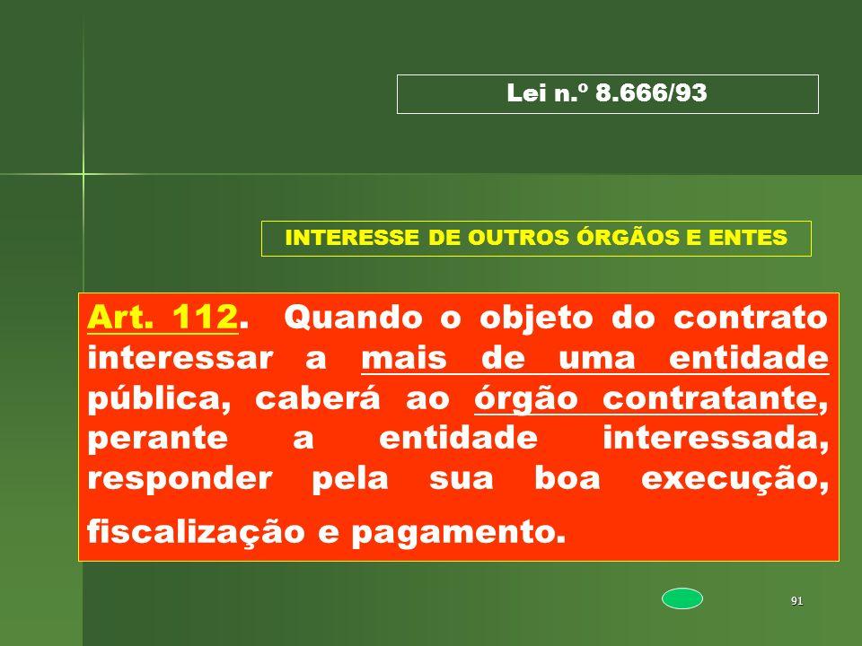 91 Art. 112. Quando o objeto do contrato interessar a mais de uma entidade pública, caberá ao órgão contratante, perante a entidade interessada, respo