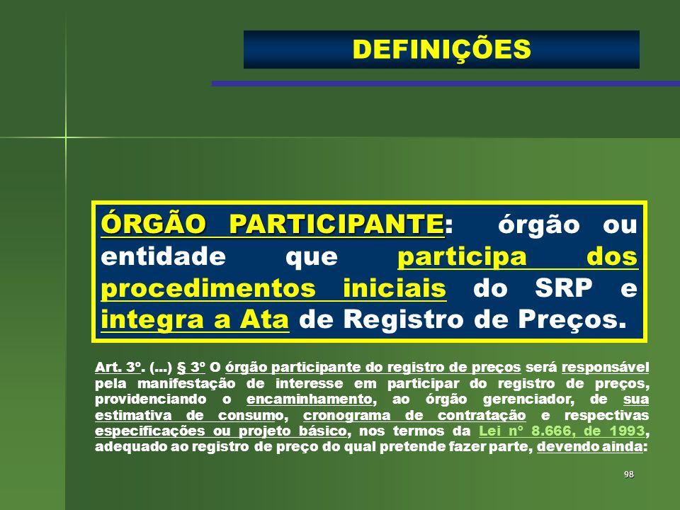 98 ÓRGÃO PARTICIPANTE ÓRGÃO PARTICIPANTE: órgão ou entidade que participa dos procedimentos iniciais do SRP e integra a Ata de Registro de Preços. DEF
