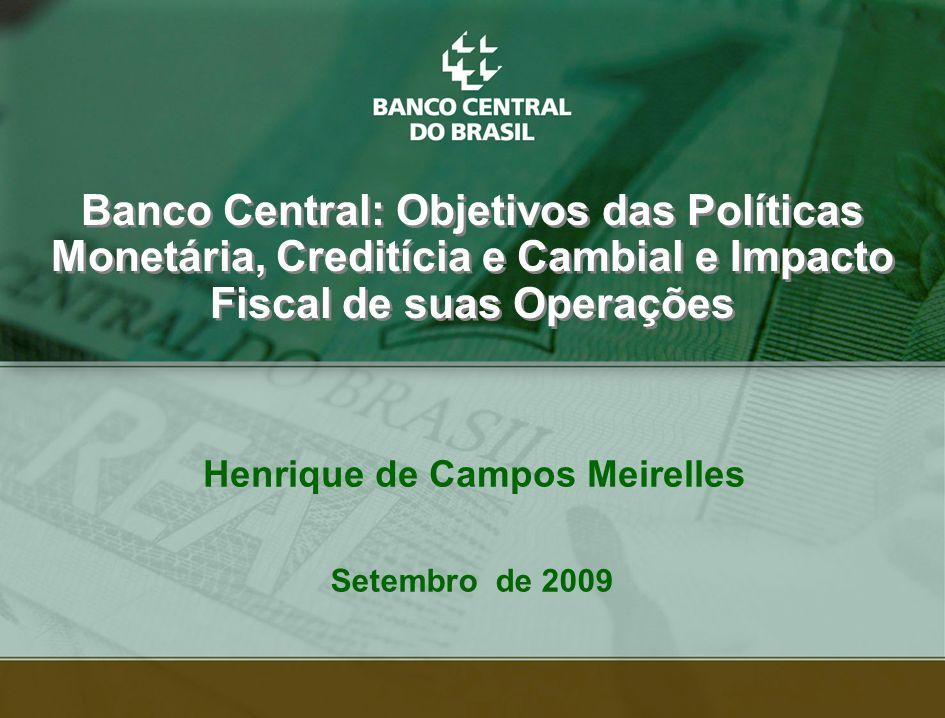 1 Henrique de Campos Meirelles Banco Central: Objetivos das Políticas Monetária, Creditícia e Cambial e Impacto Fiscal de suas Operações Setembro de 2009