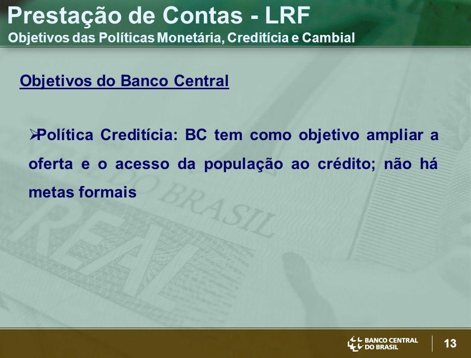 13 Objetivos do Banco Central Política Creditícia: BC tem como objetivo ampliar a oferta e o acesso da população ao crédito; não há metas formais Prestação de Contas - LRF Objetivos das Políticas Monetária, Creditícia e Cambial