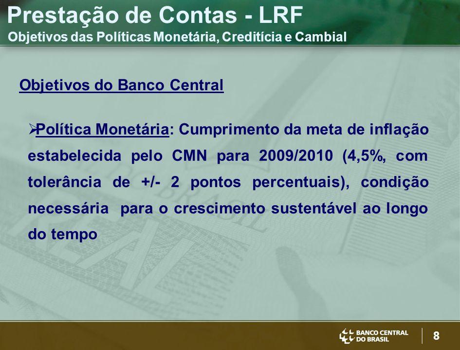 8 Objetivos do Banco Central Política Monetária: Cumprimento da meta de inflação estabelecida pelo CMN para 2009/2010 (4,5%, com tolerância de +/- 2 pontos percentuais), condição necessária para o crescimento sustentável ao longo do tempo Prestação de Contas - LRF Objetivos das Políticas Monetária, Creditícia e Cambial
