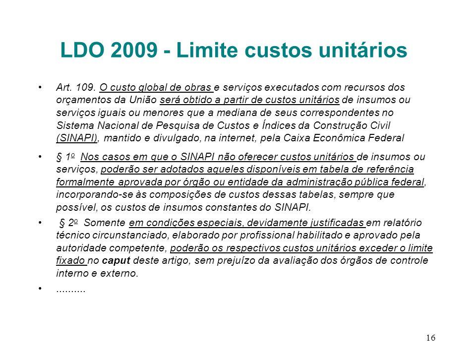 16 LDO 2009 - Limite custos unitários Art. 109. O custo global de obras e serviços executados com recursos dos orçamentos da União será obtido a parti