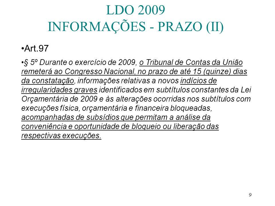 9 LDO 2009 INFORMAÇÕES - PRAZO (II) Art.97 § 5º Durante o exercício de 2009, o Tribunal de Contas da União remeterá ao Congresso Nacional, no prazo de até 15 (quinze) dias da constatação, informações relativas a novos indícios de irregularidades graves identificados em subtítulos constantes da Lei Orçamentária de 2009 e às alterações ocorridas nos subtítulos com execuções física, orçamentária e financeira bloqueadas, acompanhadas de subsídios que permitam a análise da conveniência e oportunidade de bloqueio ou liberação das respectivas execuções.