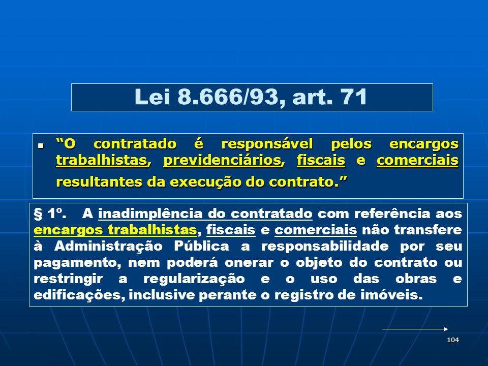 104 Lei 8.666/93, art. 71 O contratado é responsável pelos encargos trabalhistas, previdenciários, fiscais e comerciais resultantes da execução do con