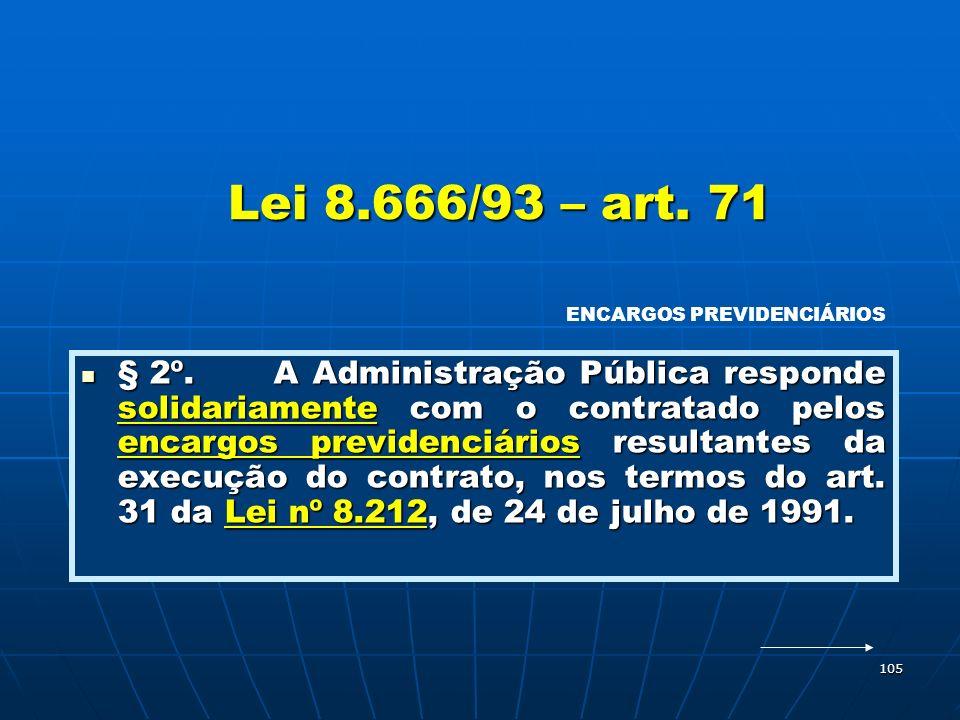 105 Lei 8.666/93 – art. 71 § 2º.A Administração Pública responde solidariamente com o contratado pelos encargos previdenciários resultantes da execuçã