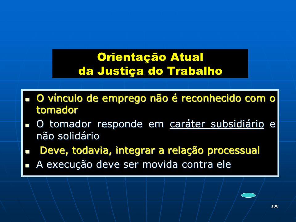 106 Orientação Atual da Justiça do Trabalho O vínculo de emprego não é reconhecido com o tomador O vínculo de emprego não é reconhecido com o tomador