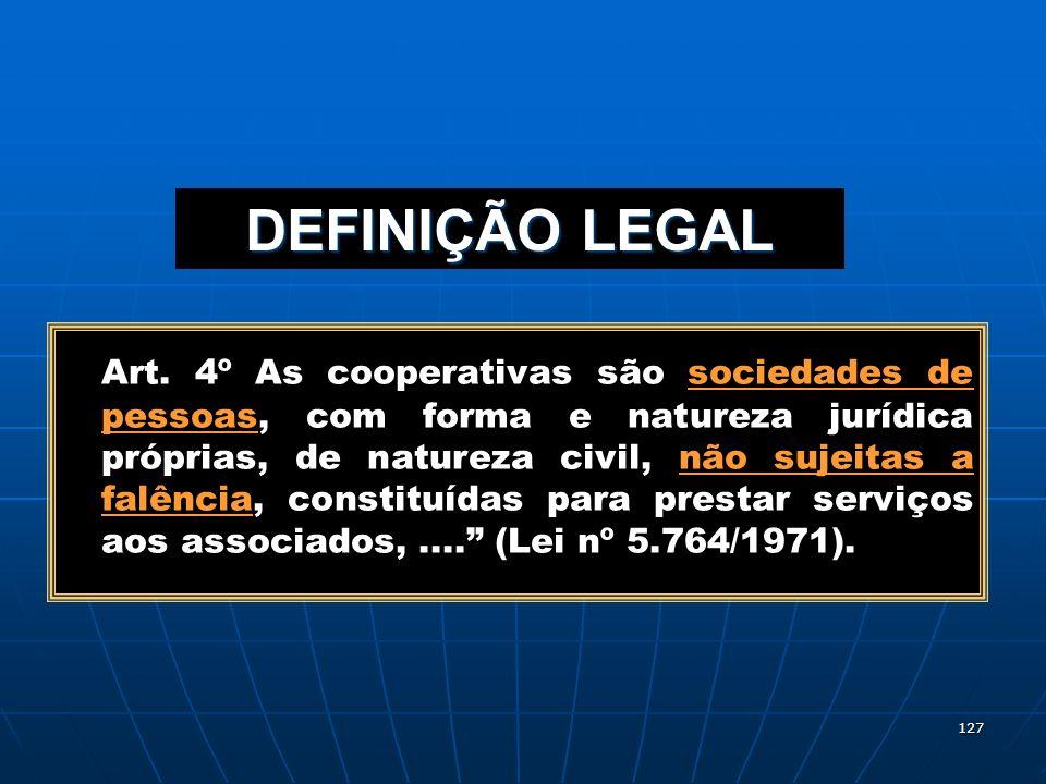 127 DEFINIÇÃO LEGAL Art. 4º As cooperativas são sociedades de pessoas, com forma e natureza jurídica próprias, de natureza civil, não sujeitas a falên