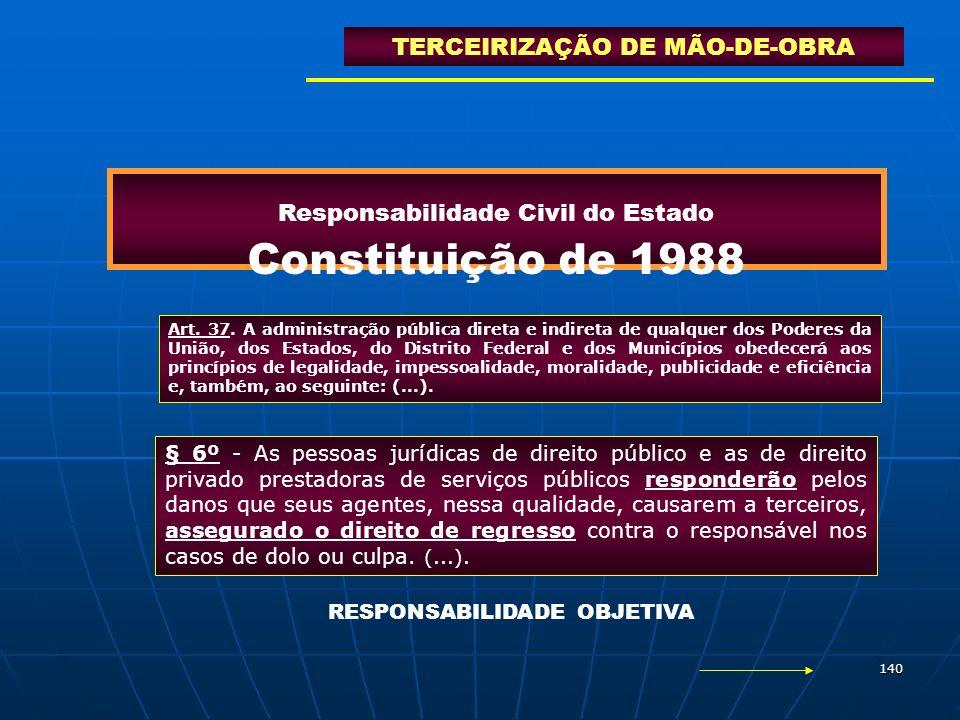 140 Responsabilidade Civil do Estado Constituição de 1988 TERCEIRIZAÇÃO DE MÃO-DE-OBRA Art. 37. A administração pública direta e indireta de qualquer