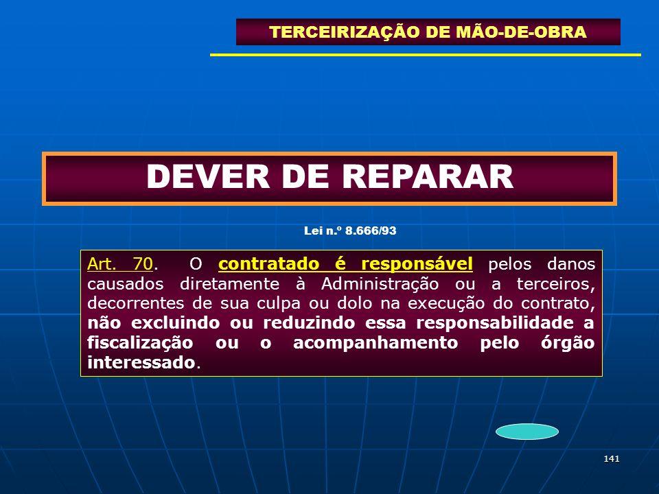 141 DEVER DE REPARAR TERCEIRIZAÇÃO DE MÃO-DE-OBRA Art. 70. O contratado é responsável pelos danos causados diretamente à Administração ou a terceiros,