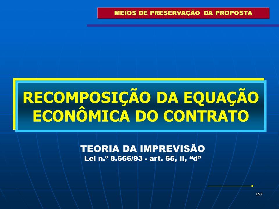 157 MEIOS DE PRESERVAÇÃO DA PROPOSTA RECOMPOSIÇÃO DA EQUAÇÃO ECONÔMICA DO CONTRATO TEORIA DA IMPREVISÃO Lei n.º 8.666/93 - art. 65, II, d