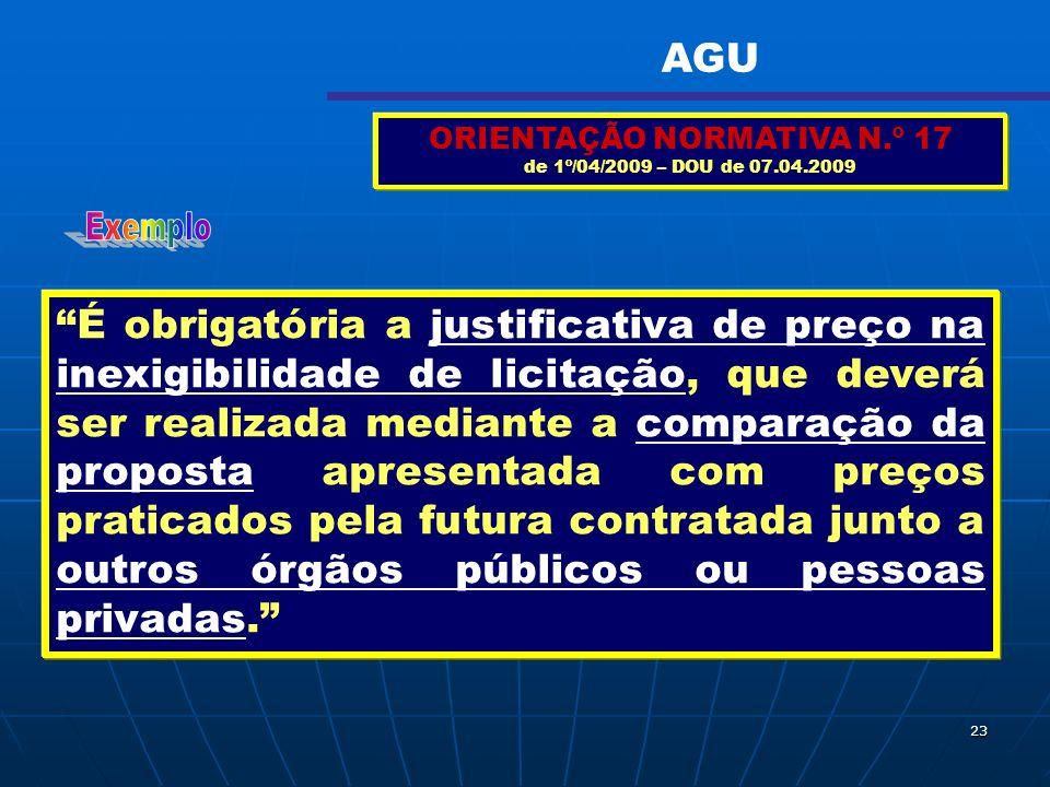23 ORIENTAÇÃO NORMATIVA N.º 17 de 1º/04/2009 – DOU de 07.04.2009 É obrigatória a justificativa de preço na inexigibilidade de licitação, que deverá se
