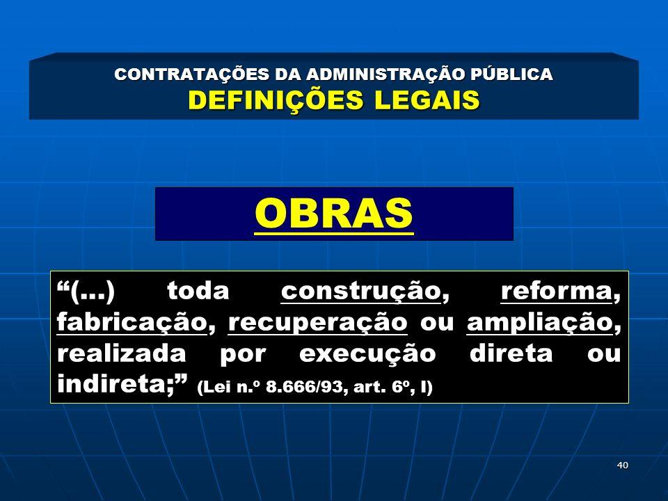 40 CONTRATAÇÕES DA ADMINISTRAÇÃO PÚBLICA DEFINIÇÕES LEGAIS (...) toda construção, reforma, fabricação, recuperação ou ampliação, realizada por execuçã