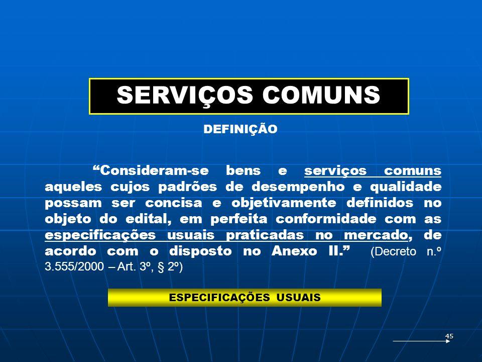 45 SERVIÇOS COMUNS Consideram-se bens e serviços comuns aqueles cujos padrões de desempenho e qualidade possam ser concisa e objetivamente definidos n