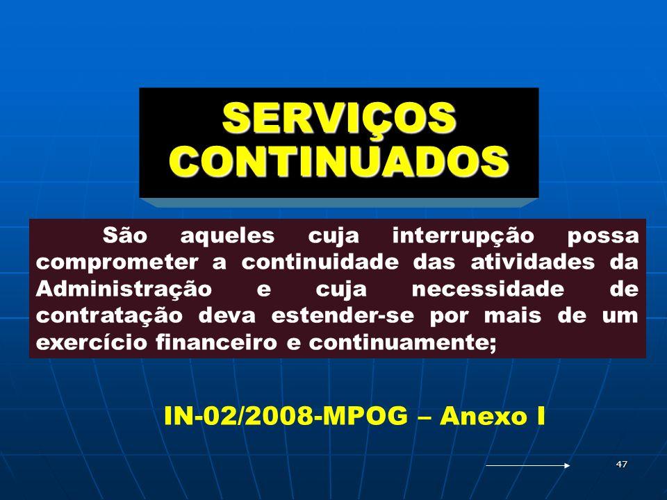 47 SERVIÇOS CONTINUADOS São aqueles cuja interrupção possa comprometer a continuidade das atividades da Administração e cuja necessidade de contrataçã
