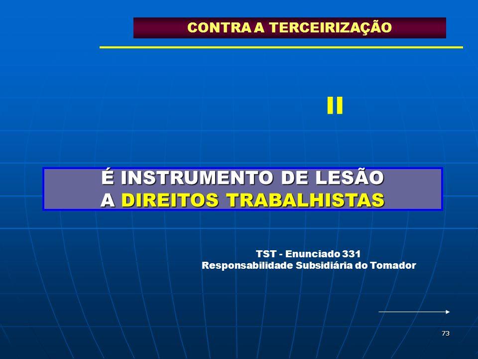 73 É INSTRUMENTO DE LESÃO A DIREITOS TRABALHISTAS CONTRA A TERCEIRIZAÇÃO TST - Enunciado 331 Responsabilidade Subsidiária do Tomador II