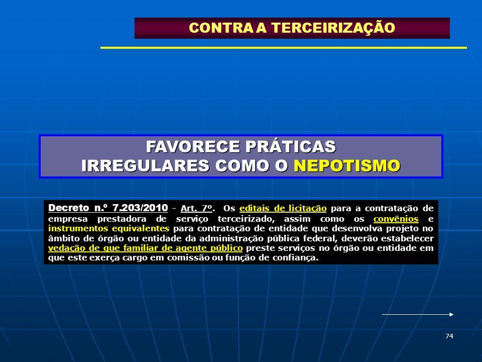 74 FAVORECE PRÁTICAS IRREGULARES COMO O NEPOTISMO CONTRA A TERCEIRIZAÇÃO Decreto n.º 7.203/2010 - Art. 7º. Os editais de licitação para a contratação
