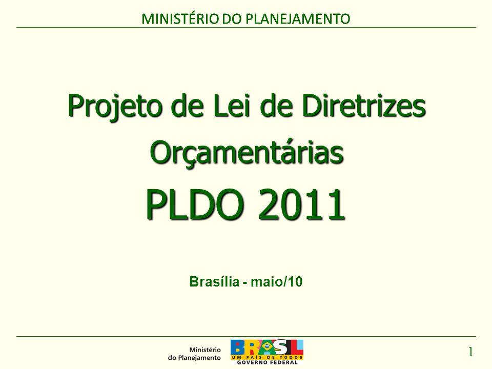 MINISTÉRIO DO PLANEJAMENTO 1 Projeto de Lei de Diretrizes Orçamentárias PLDO 2011 MINISTÉRIO DO PLANEJAMENTO Brasília - maio/10