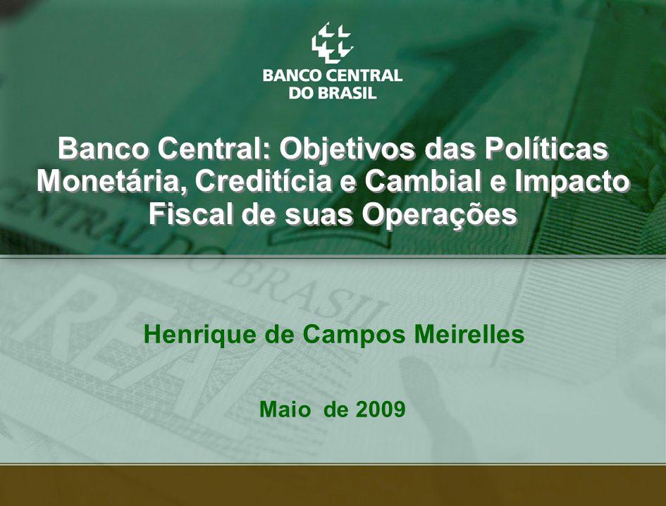 1 Henrique de Campos Meirelles Banco Central: Objetivos das Políticas Monetária, Creditícia e Cambial e Impacto Fiscal de suas Operações Maio de 2009