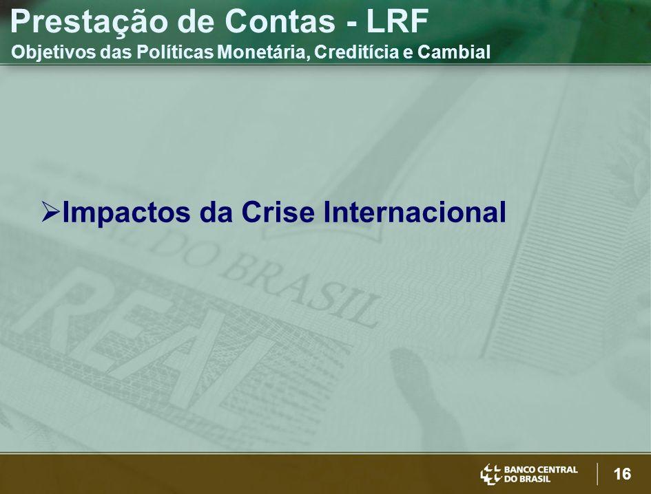 16 Impactos da Crise Internacional Prestação de Contas - LRF Objetivos das Políticas Monetária, Creditícia e Cambial