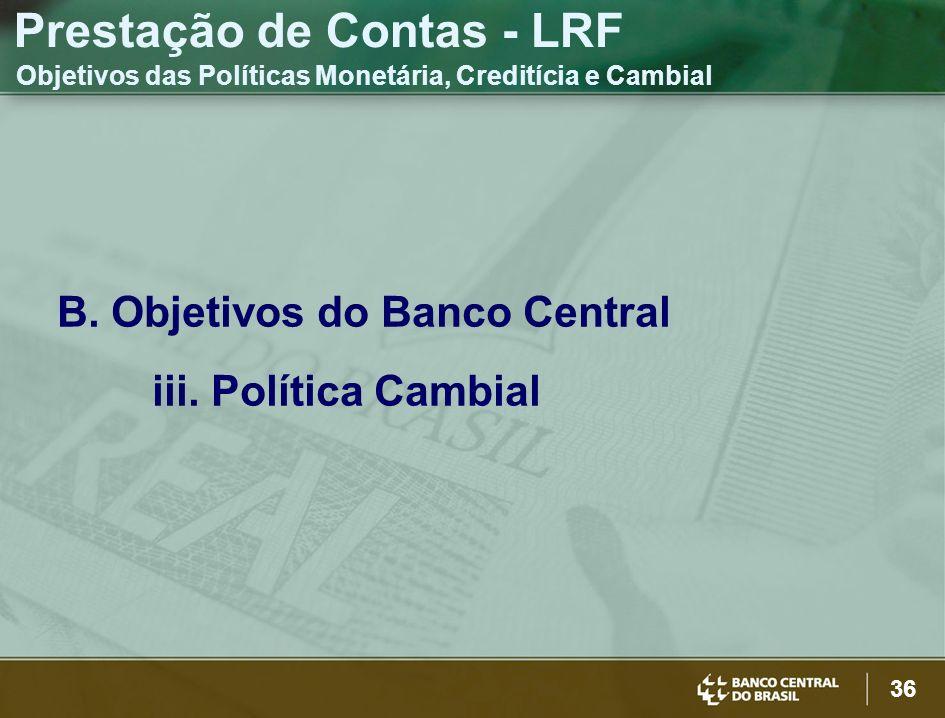 36 B. Objetivos do Banco Central iii. Política Cambial Prestação de Contas - LRF Objetivos das Políticas Monetária, Creditícia e Cambial