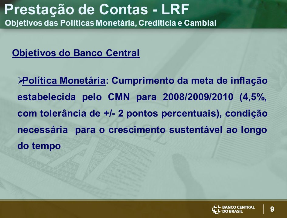9 Objetivos do Banco Central Política Monetária: Cumprimento da meta de inflação estabelecida pelo CMN para 2008/2009/2010 (4,5%, com tolerância de +/