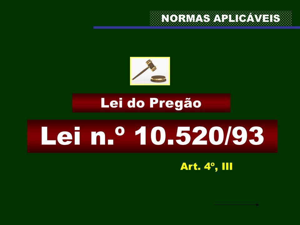 NORMAS APLICÁVEIS Lei n.º 10.520/93 Lei do Pregão Art. 4º, III