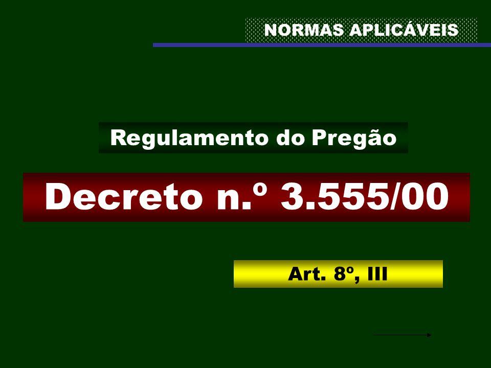NORMAS APLICÁVEIS Decreto n.º 3.555/00 Regulamento do Pregão Art. 8º, III