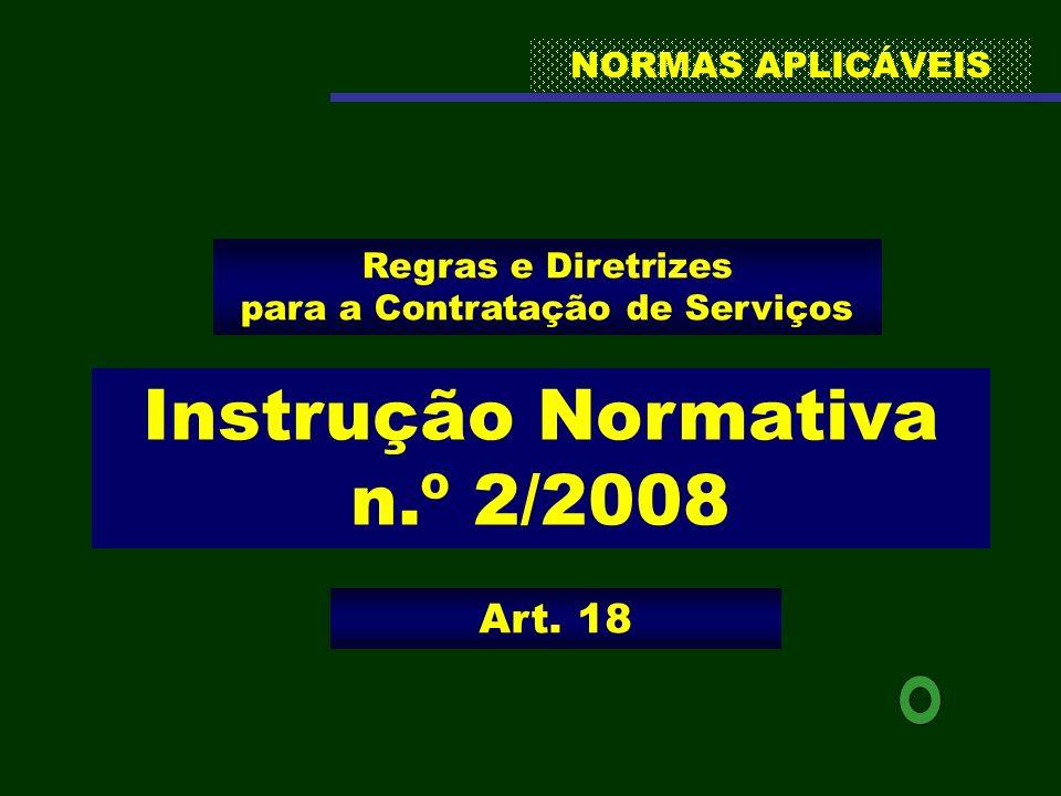 NORMAS APLICÁVEIS Instrução Normativa n.º 2/2008 Regras e Diretrizes para a Contratação de Serviços Art. 18
