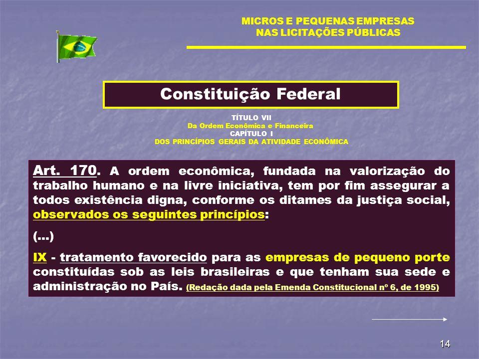 14 MICROS E PEQUENAS EMPRESAS NAS LICITAÇÕES PÚBLICAS Constituição Federal Art. 170. A ordem econômica, fundada na valorização do trabalho humano e na