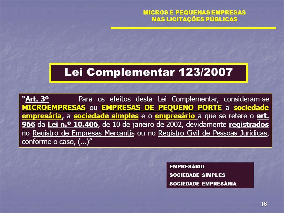 16 MICROS E PEQUENAS EMPRESAS NAS LICITAÇÕES PÚBLICAS Lei Complementar 123/2007 MICROEMPRESASEMPRESAS DE PEQUENO PORTEArt. 3º Para os efeitos desta Le