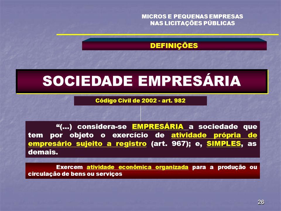 26 DEFINIÇÕES MICROS E PEQUENAS EMPRESAS NAS LICITAÇÕES PÚBLICAS SOCIEDADE EMPRESÁRIA EMPRESÁRIA SIMPLES (...) considera-se EMPRESÁRIA a sociedade que