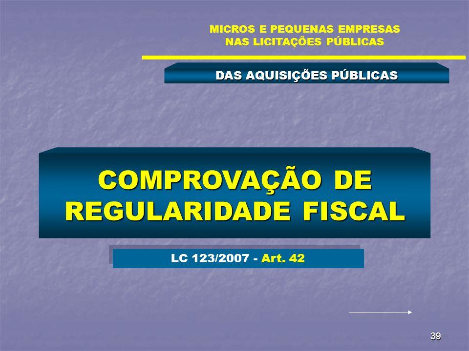 39 DAS AQUISIÇÕES PÚBLICAS MICROS E PEQUENAS EMPRESAS NAS LICITAÇÕES PÚBLICAS COMPROVAÇÃO DE REGULARIDADE FISCAL LC 123/2007 - Art. 42