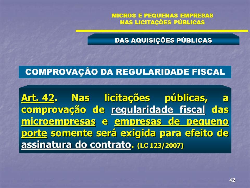 42 DAS AQUISIÇÕES PÚBLICAS MICROS E PEQUENAS EMPRESAS NAS LICITAÇÕES PÚBLICAS Art. 42.Nas licitações públicas, a comprovação de regularidade fiscal da