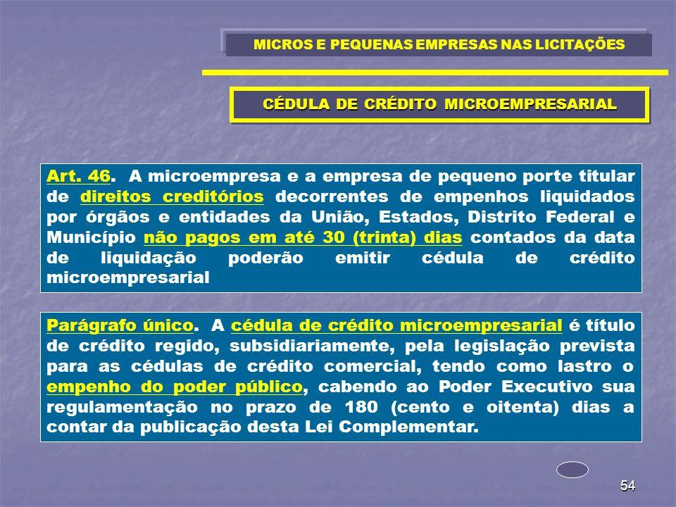 54 CÉDULA DE CRÉDITO MICROEMPRESARIAL Art. 46. A microempresa e a empresa de pequeno porte titular de direitos creditórios decorrentes de empenhos liq