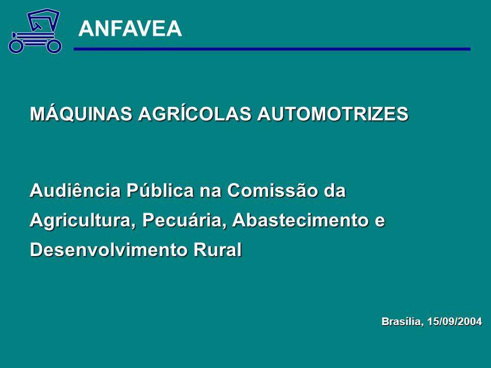 Audiência Pública na Comissão da Agricultura, Pecuária, Abastecimento e Desenvolvimento Rural Brasília, 15/09/2004 ANFAVEA MÁQUINAS AGRÍCOLAS AUTOMOTR